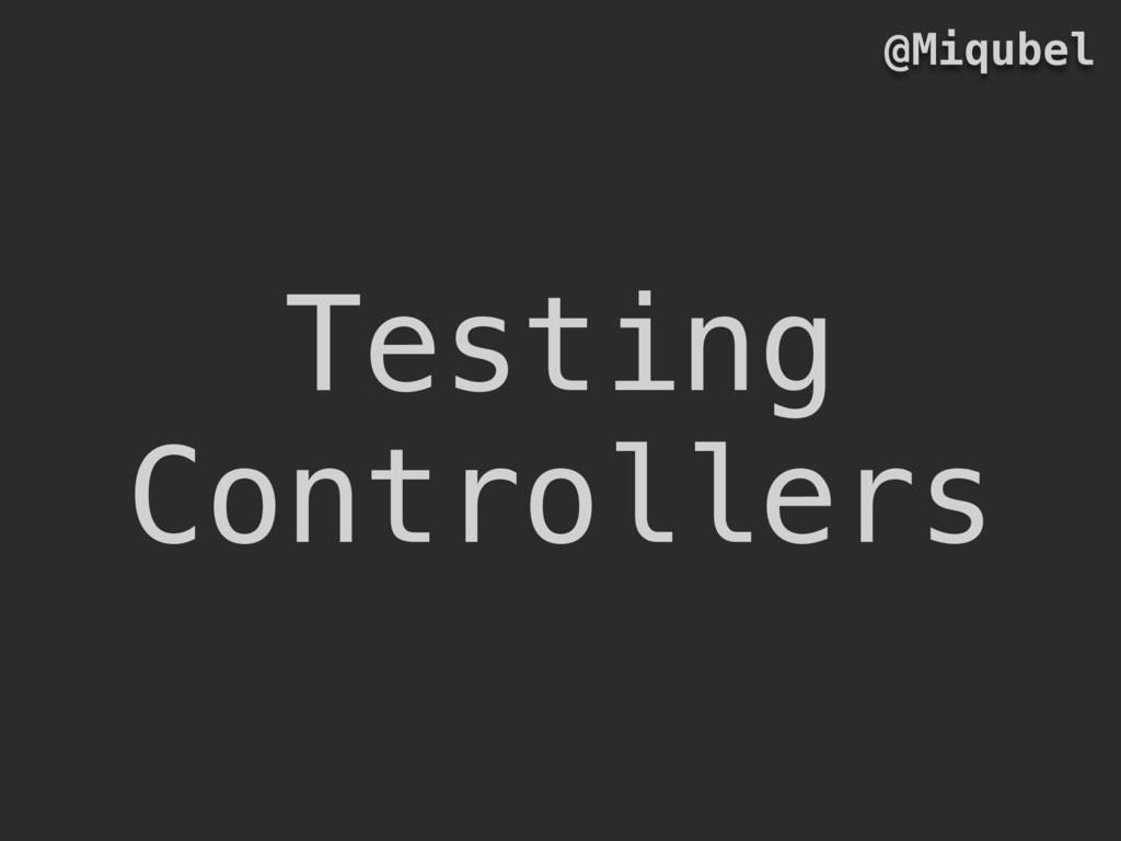 Testing Controllers @Miqubel