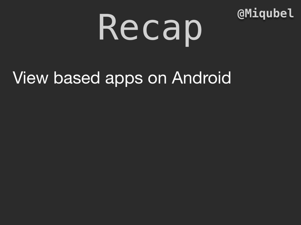 Recap @Miqubel View based apps on Android