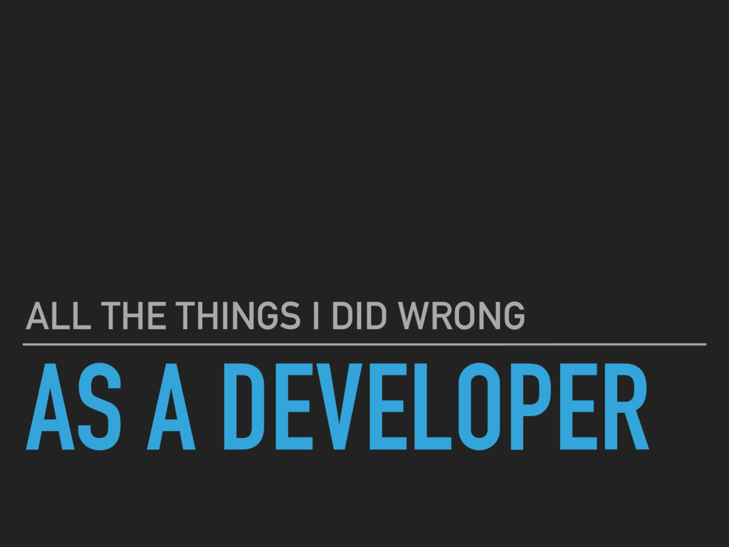 AS A DEVELOPER ALL THE THINGS I DID WRONG