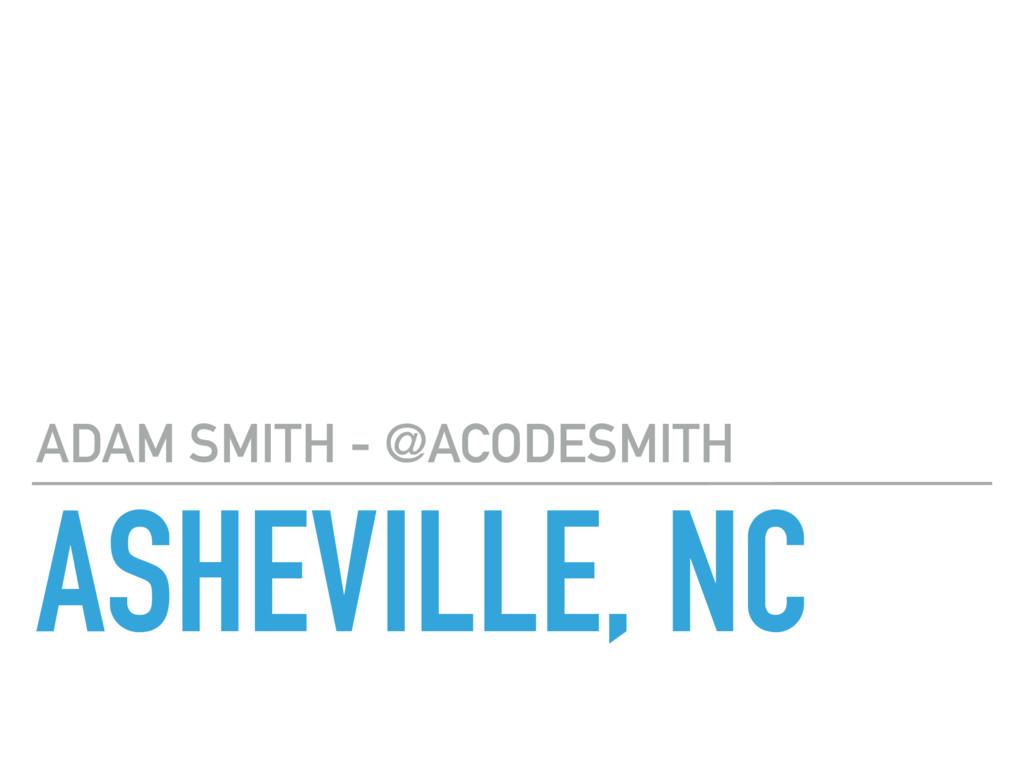 ASHEVILLE, NC ADAM SMITH - @ACODESMITH