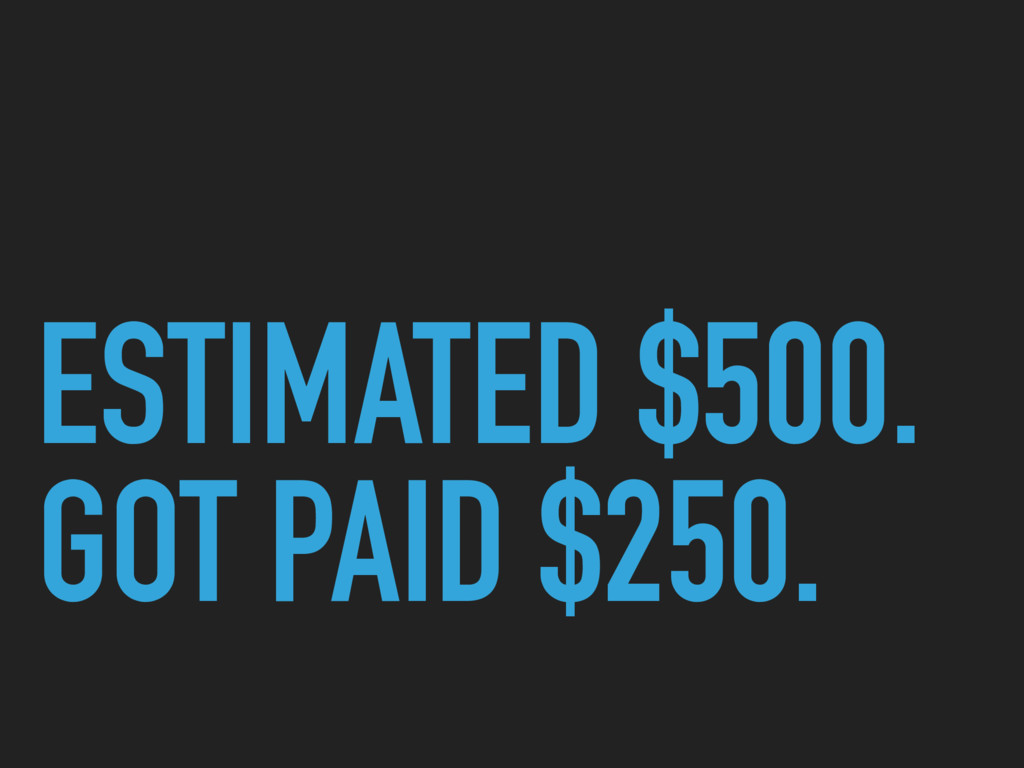 ESTIMATED $500. GOT PAID $250.