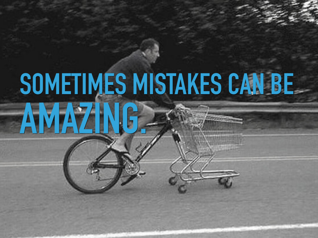 SOMETIMES MISTAKES CAN BE AMAZING.