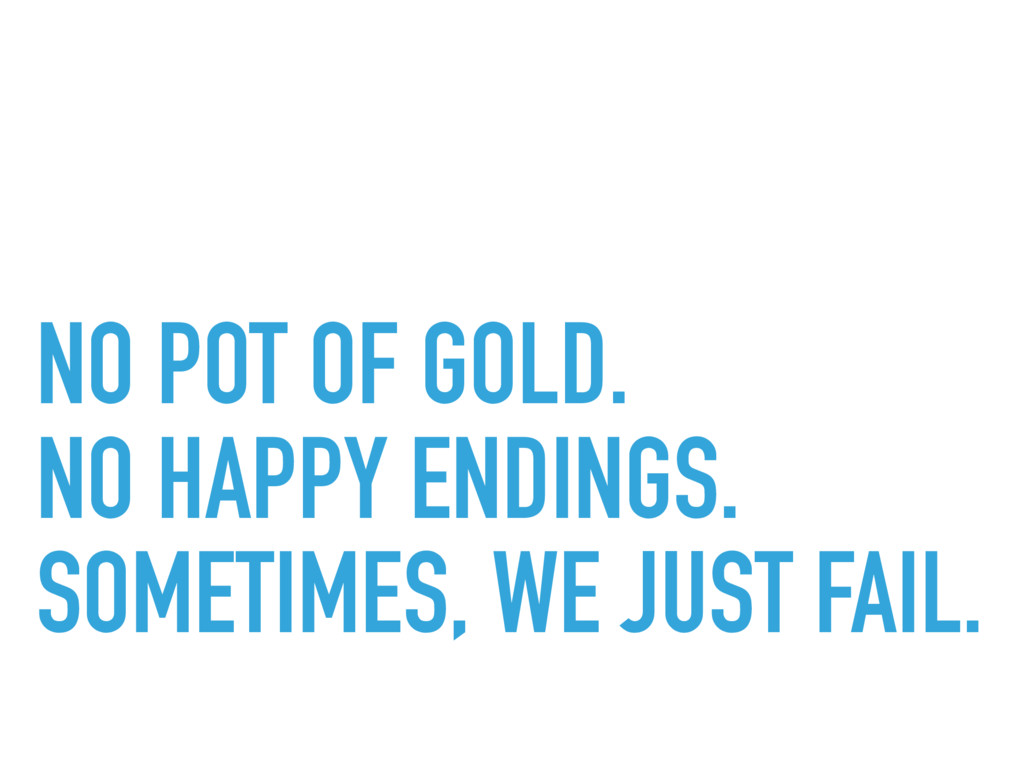 NO POT OF GOLD. NO HAPPY ENDINGS. SOMETIMES, WE...