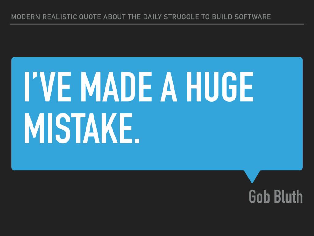 I'VE MADE A HUGE MISTAKE. Gob Bluth MODERN REAL...