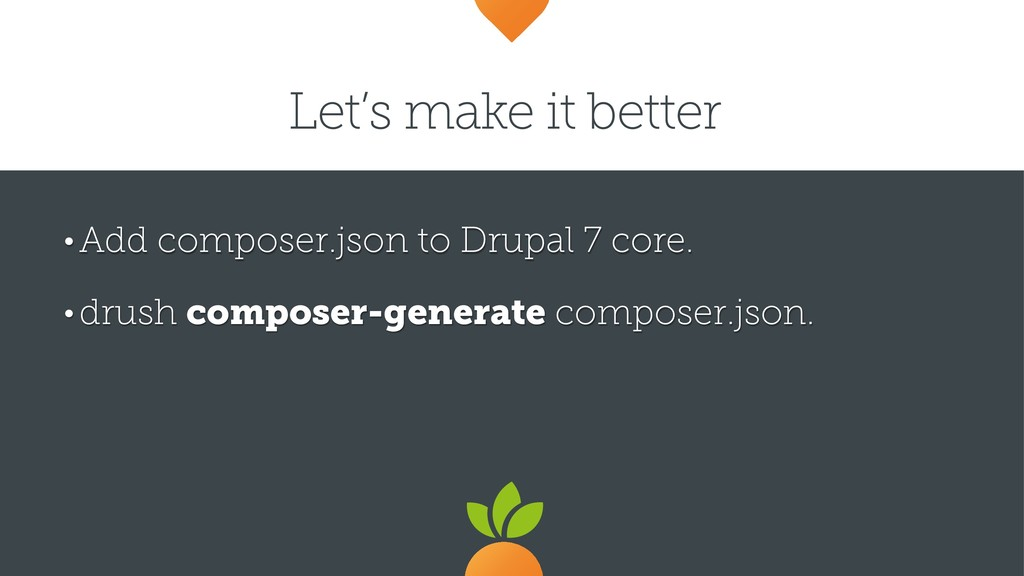 Let's make it better • Add composer.json to Dru...