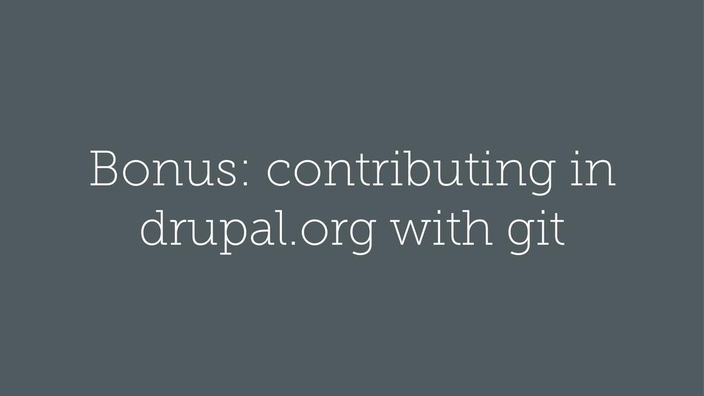 Bonus: contributing in drupal.org with git