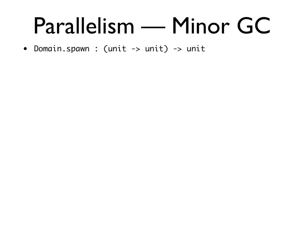 Parallelism — Minor GC • Domain.spawn : (unit -...