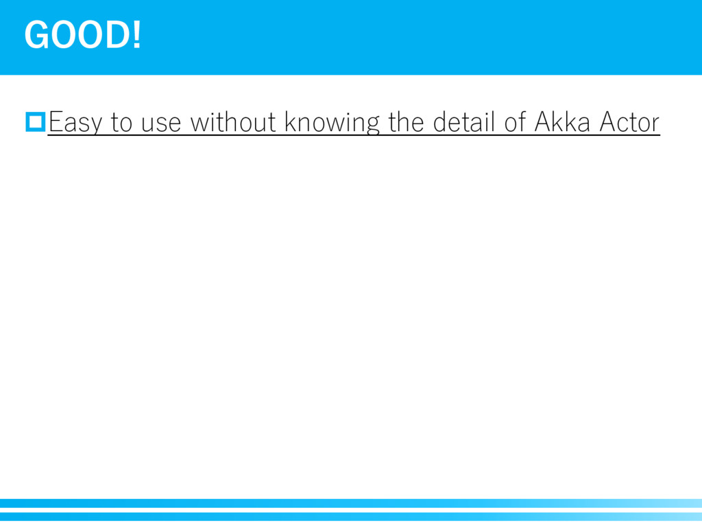 pEasy to use without knowing the detail of Akka...