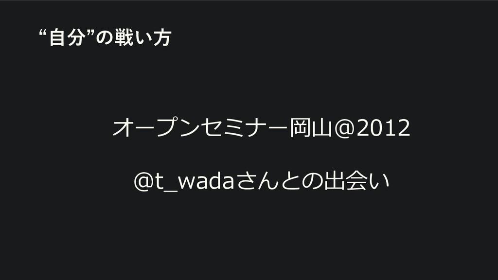"""オープンセミナー岡山@2012 @t_wadaさんとの出会い """"自分""""の戦い方"""