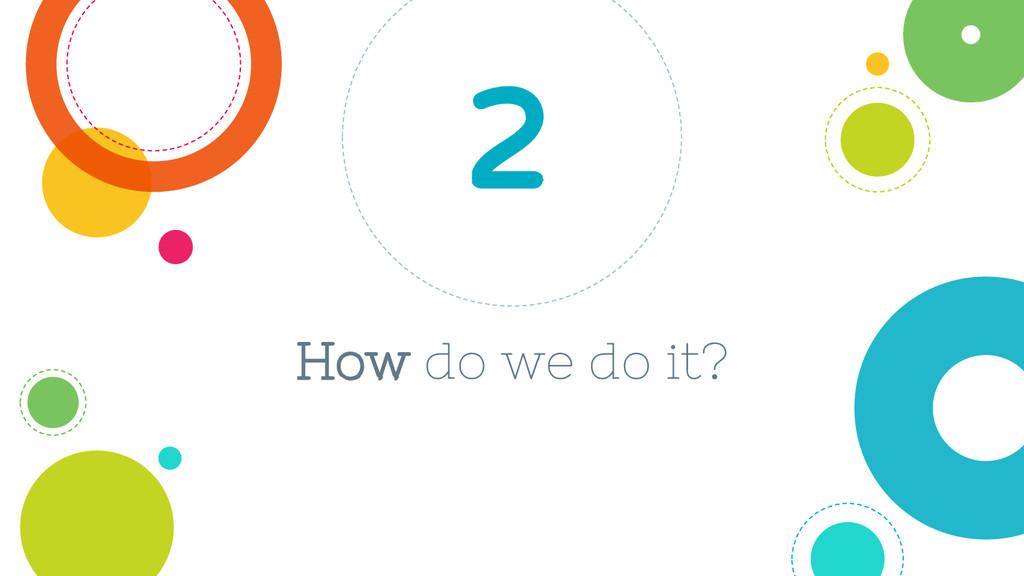 How do we do it? 2