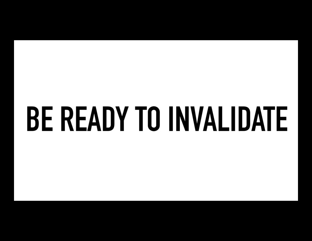 BE READY TO INVALIDATE