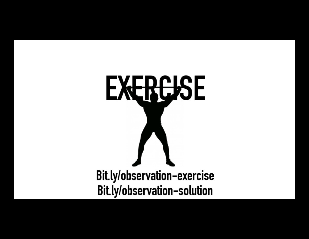 EXERCISE Bit.ly/observation-exercise Bit.ly/obs...