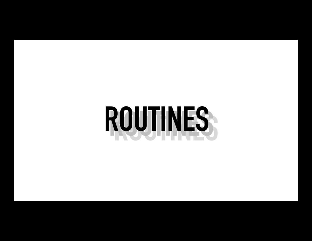 ROUTINES ROUTINES ROUTINES