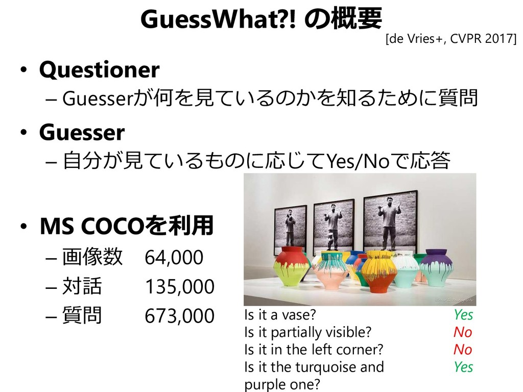 GuessWhat?! の概要 • Questioner – Guesserが何を見ているのか...