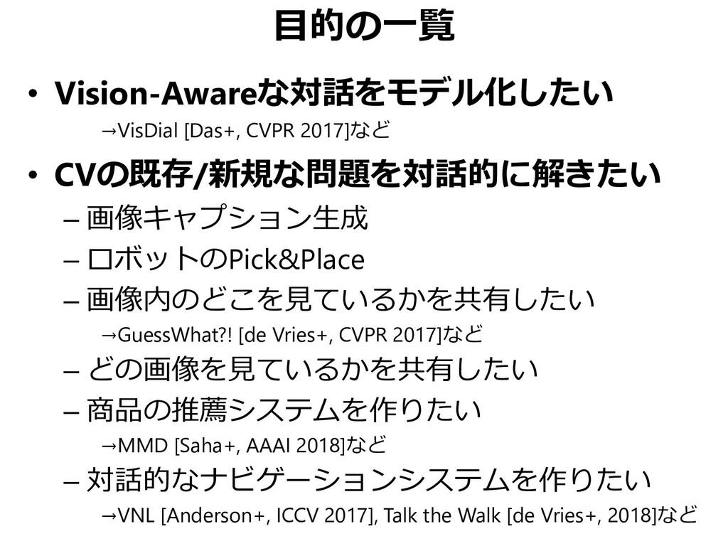 目的の一覧 • Vision-Awareな対話をモデル化したい →VisDial [Das+,...