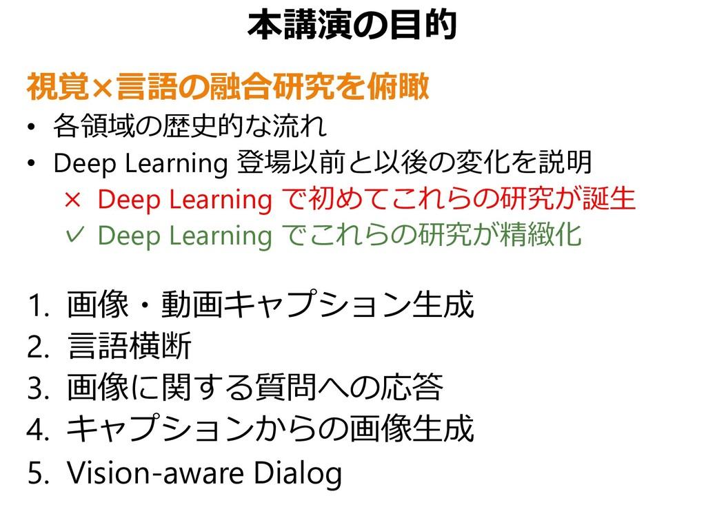 本講演の目的 視覚×言語の融合研究を俯瞰 • 各領域の歴史的な流れ • Deep Learni...