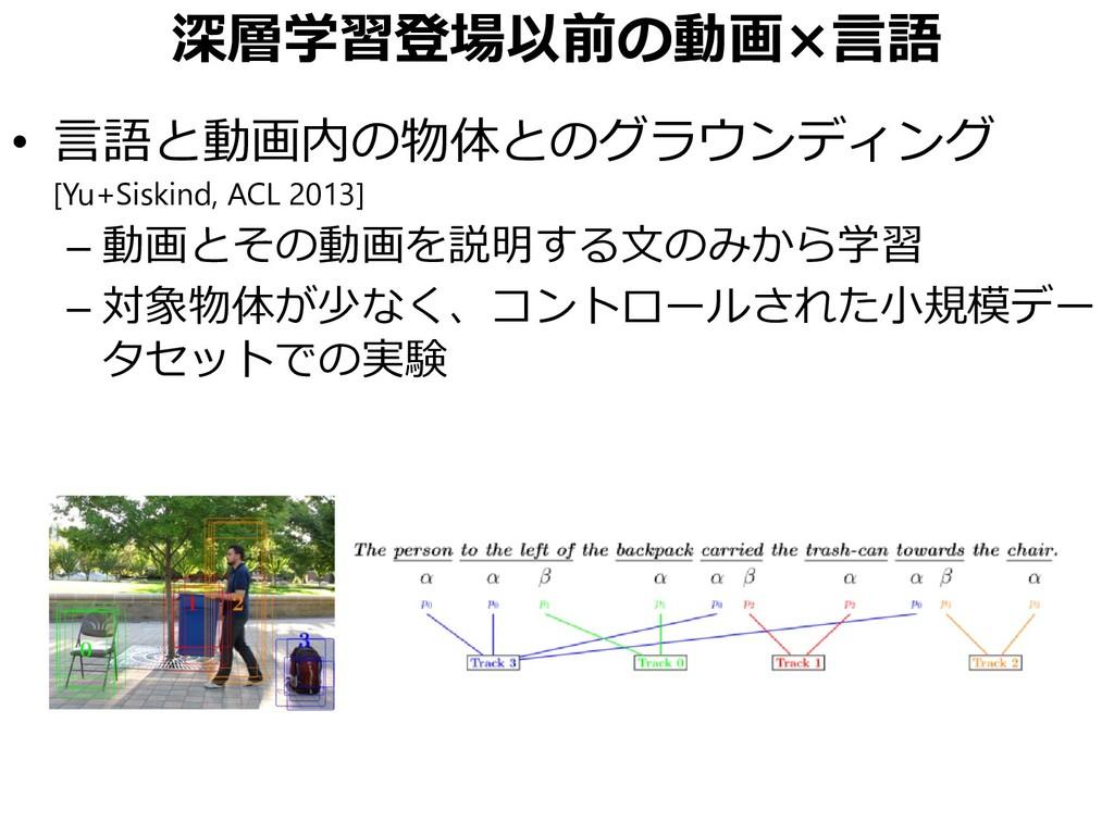 深層学習登場以前の動画×言語 • 言語と動画内の物体とのグラウンディング [Yu+Siskin...
