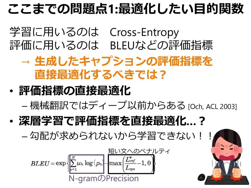 ここまでの問題点1:最適化したい目的関数 学習に用いるのは Cross-Entropy 評価に...
