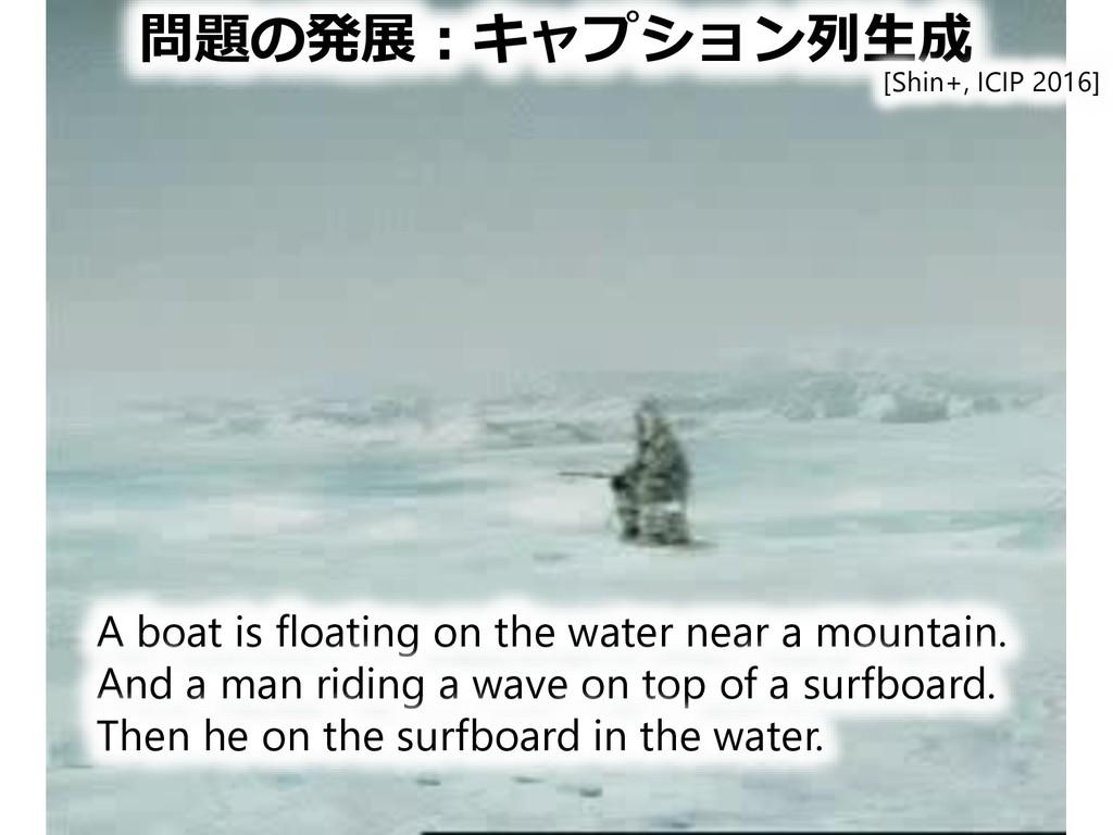 問題の発展:キャプション列生成 A boat is floating on the water...