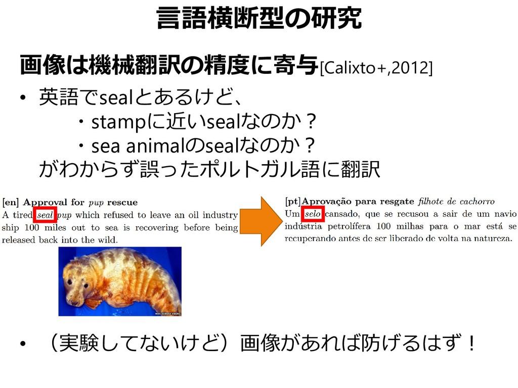 言語横断型の研究 画像は機械翻訳の精度に寄与[Calixto+,2012] • 英語でseal...