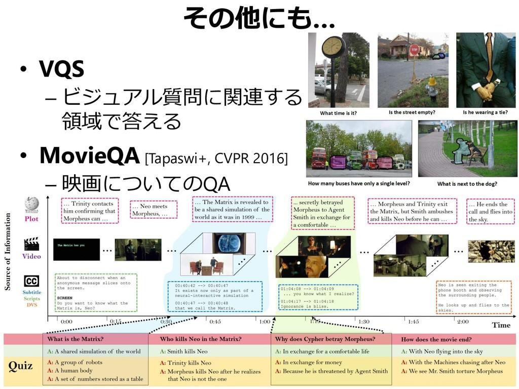 その他にも… • VQS – ビジュアル質問に関連する 領域で答える • MovieQA [T...