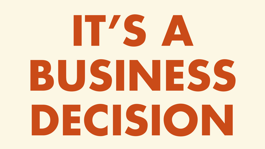 IT'S A BUSINESS DECISION
