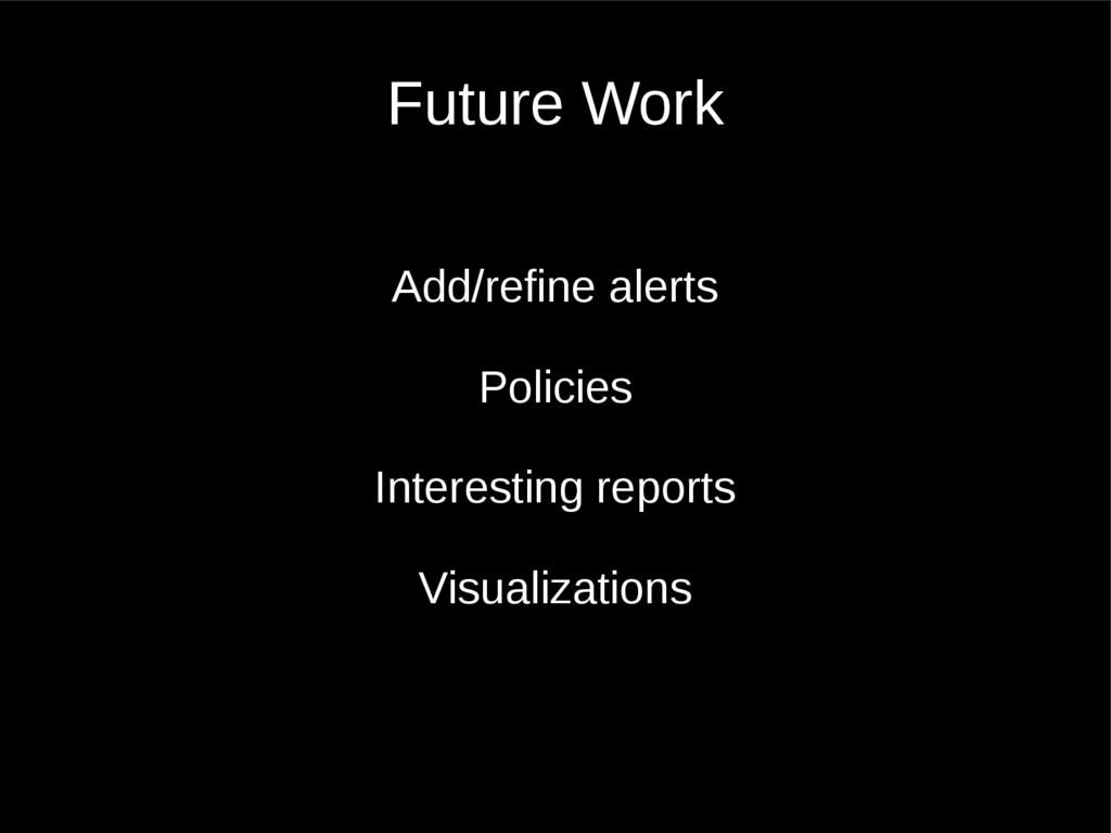 Future Work Add/refine alerts Policies Interest...