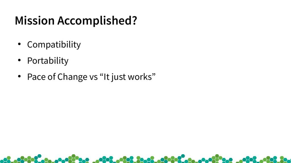 Mission Accomplished? ● Compatibility ● Portabi...