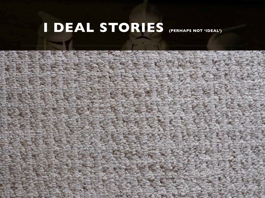I DEAL STORIES (PERHAPS NOT 'IDEAL')