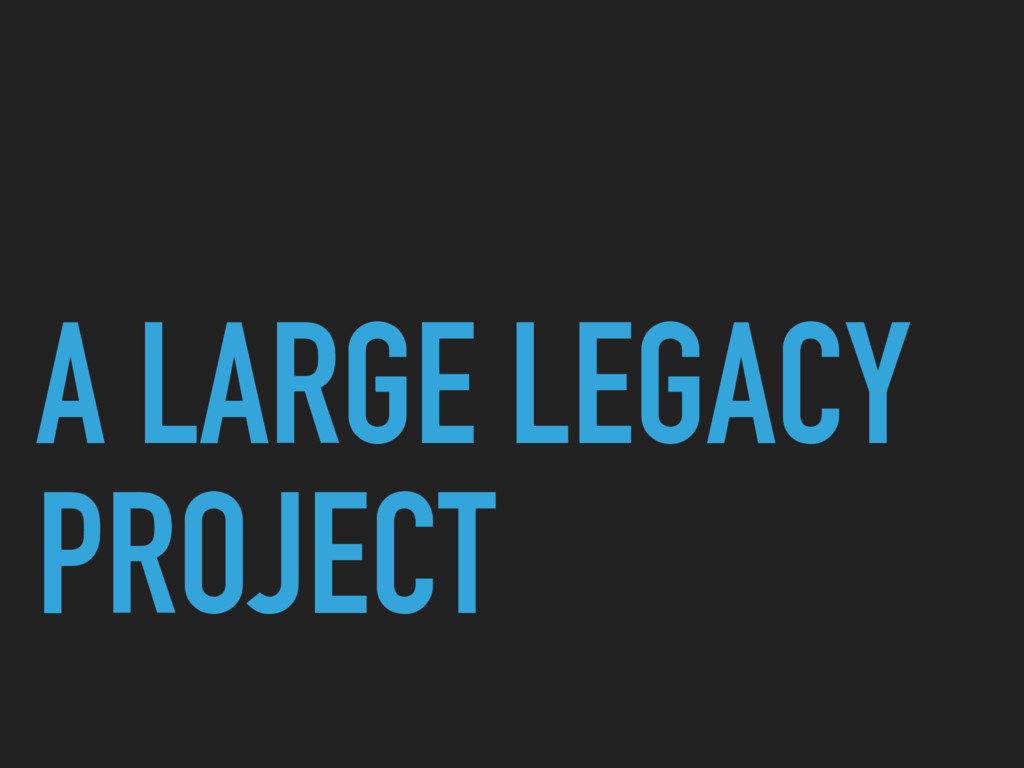 A LARGE LEGACY PROJECT