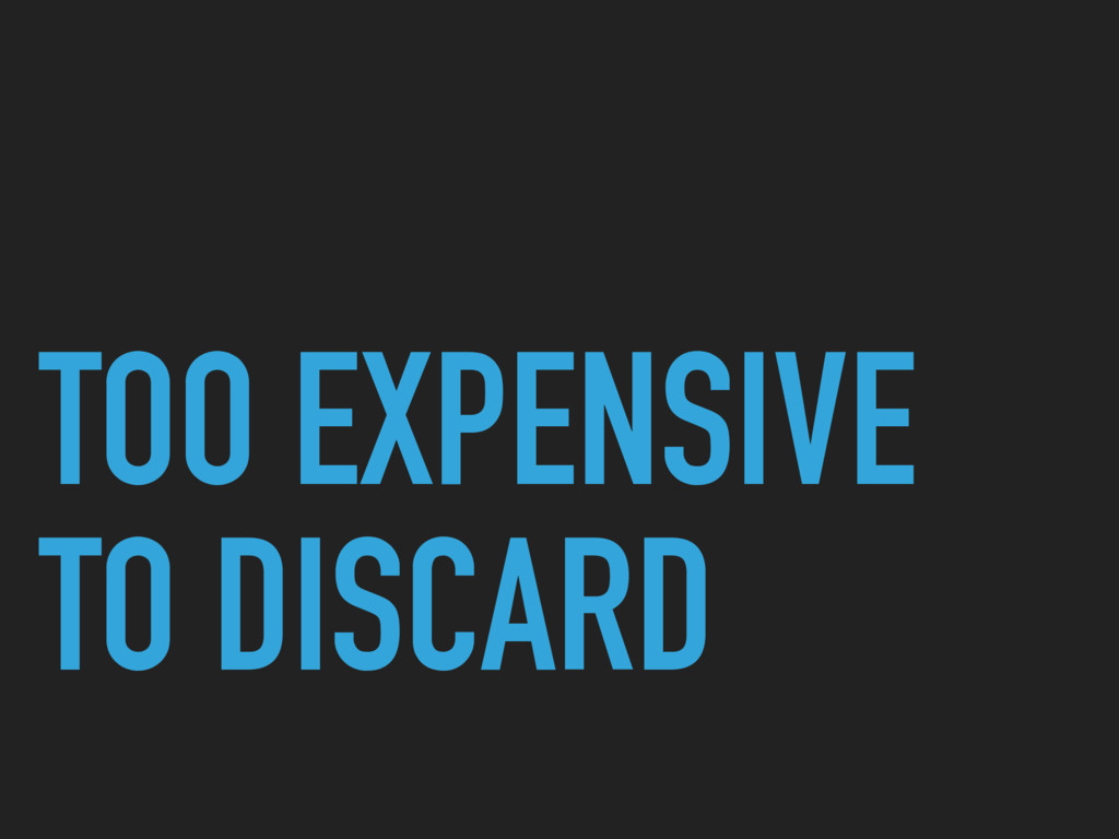 TOO EXPENSIVE TO DISCARD