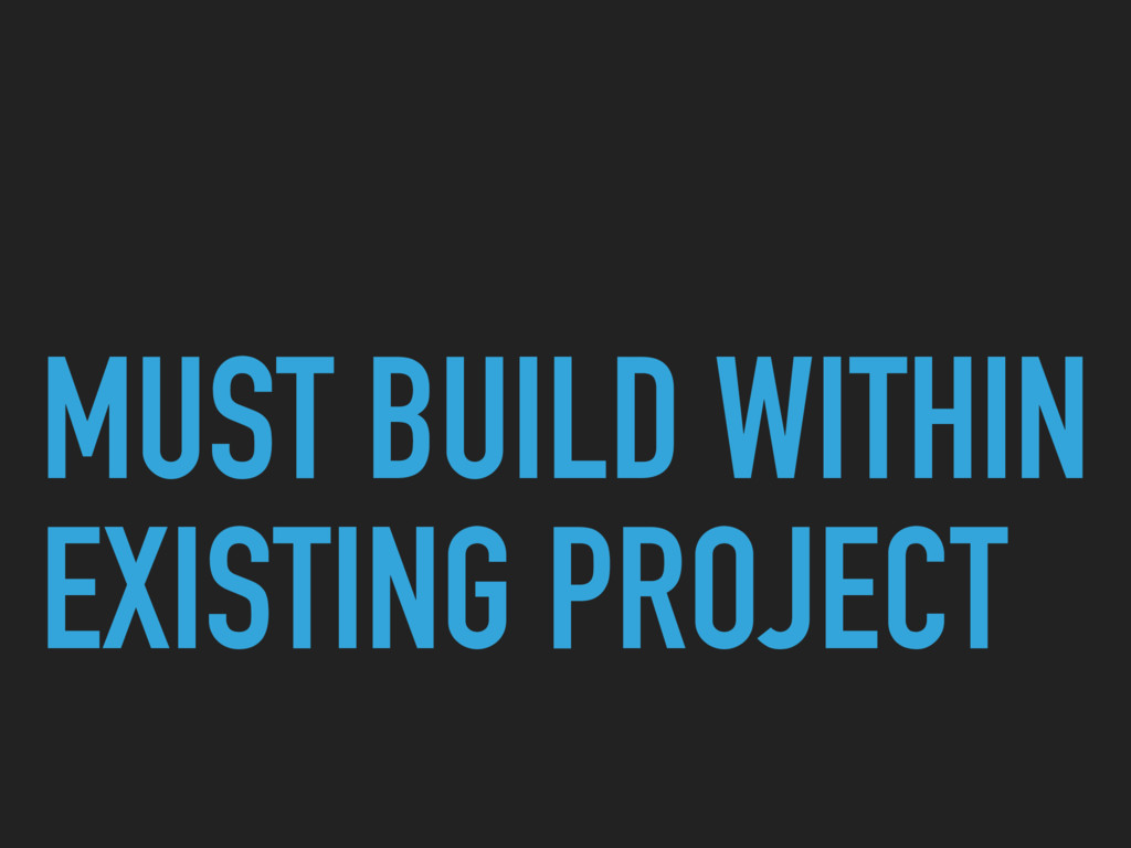 MUST BUILD WITHIN EXISTING PROJECT