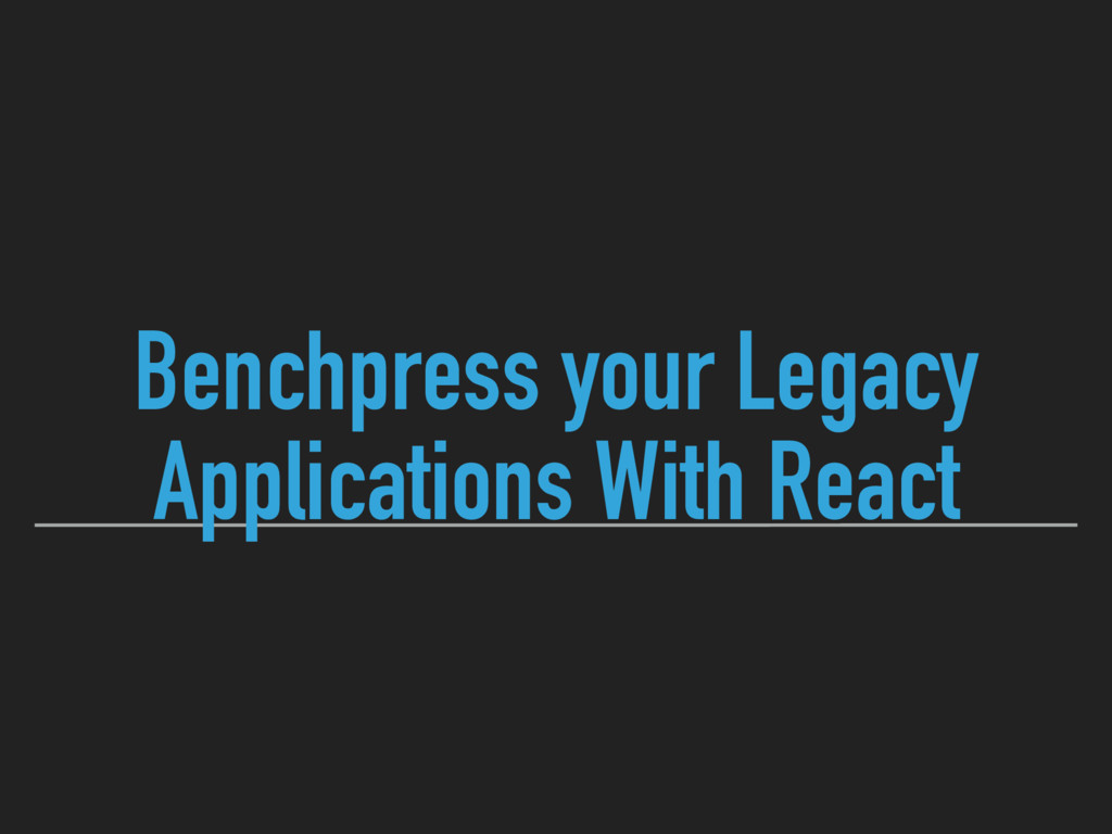 Benchpress your Legacy Applications With React