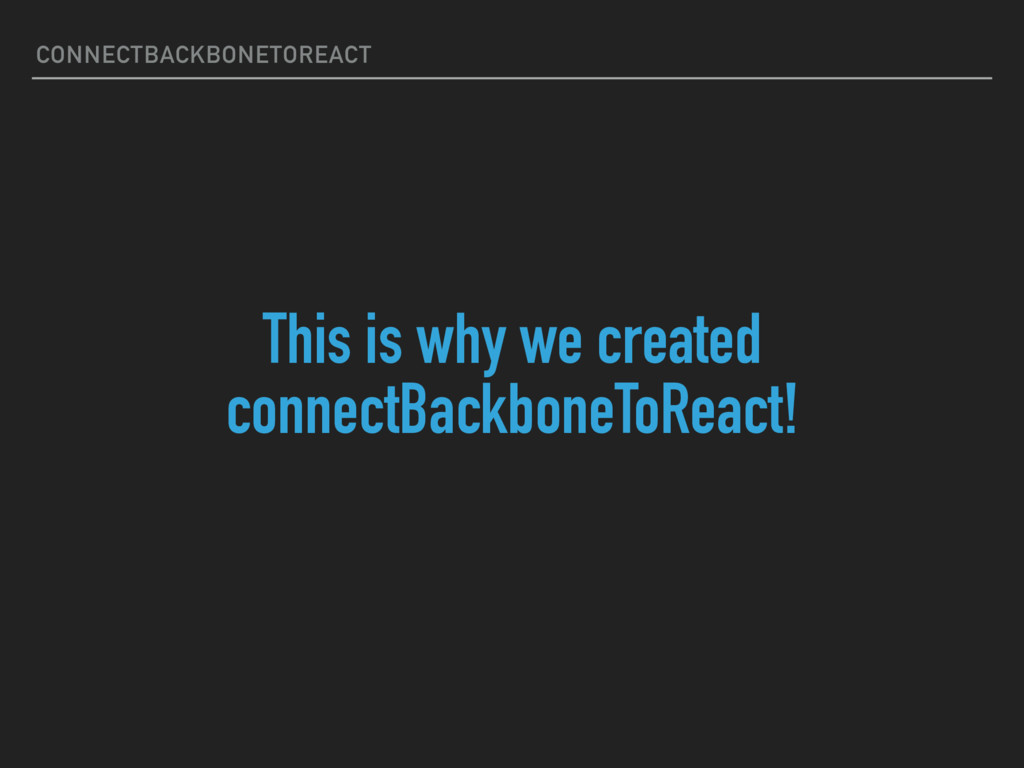 This is why we created connectBackboneToReact! ...