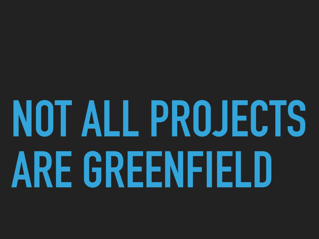 NOT ALL PROJECTS ARE GREENFIELD