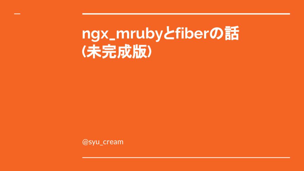 ngx_mrubyとfiberの話 (未完成版) @syu_cream