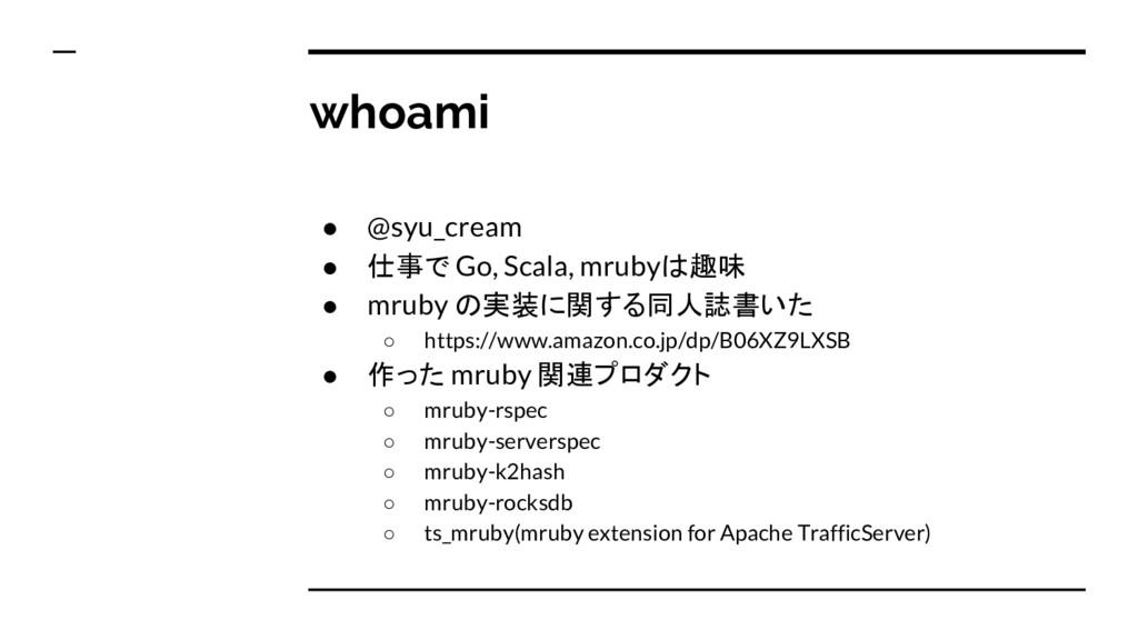 whoami ● @syu_cream ● 仕事で Go, Scala, mrubyは趣味 ●...
