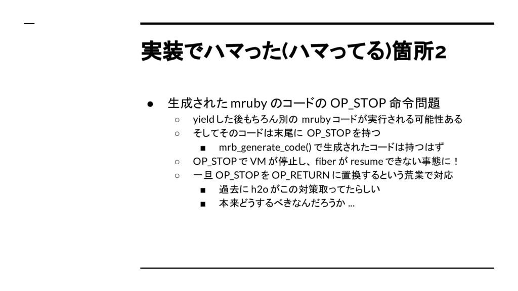 実装でハマった(ハマってる)箇所2 ● 生成された mruby のコードの OP_STOP 命...