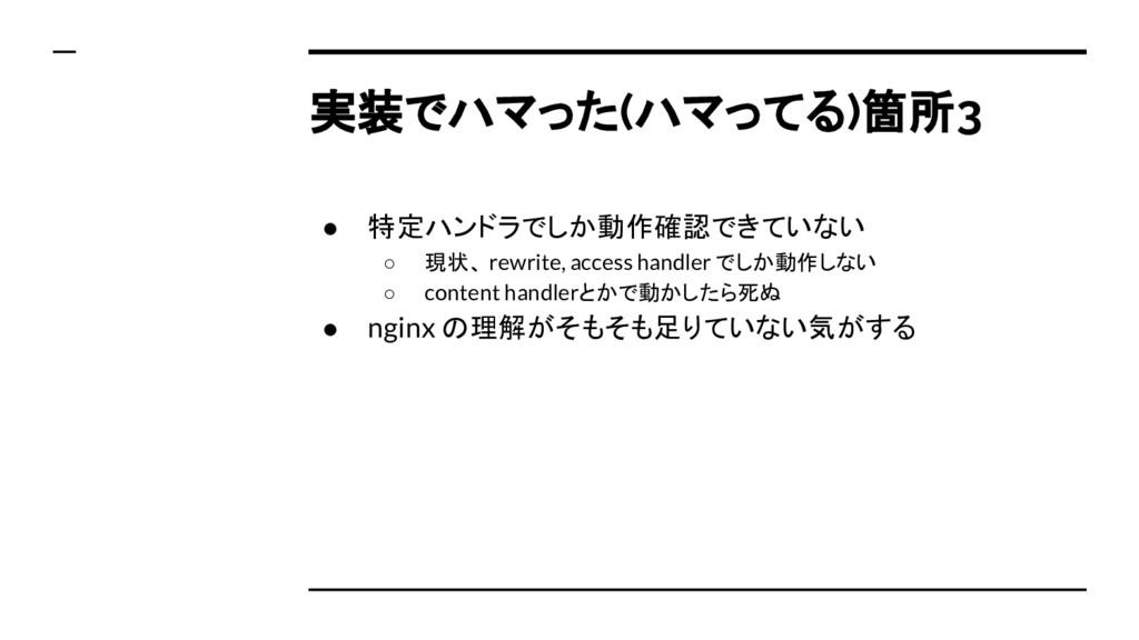 実装でハマった(ハマってる)箇所3 ● 特定ハンドラでしか動作確認できていない ○ 現状、 r...