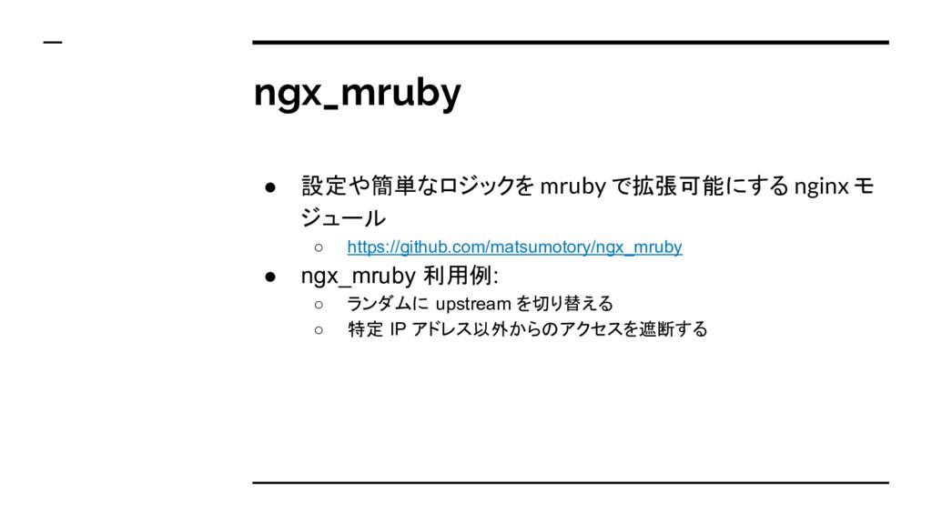 ngx_mruby ● 設定や簡単なロジックを mruby で拡張可能にする nginx モ ...