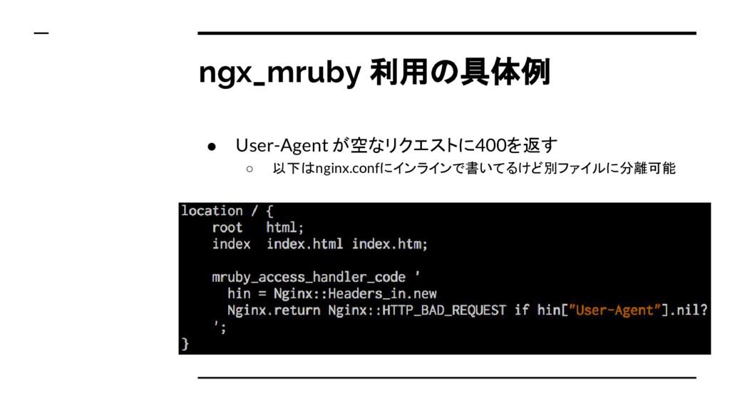 ngx_mruby 利用の具体例 ● User-Agent が空なリクエストに400を返す ○...
