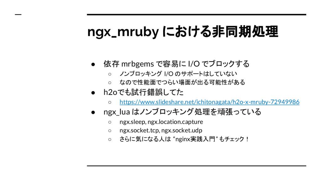 ngx_mruby における非同期処理 ● 依存 mrbgems で容易に I/O でブロック...