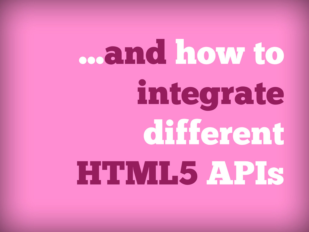 ...and how to integrate different HTML5 APIs