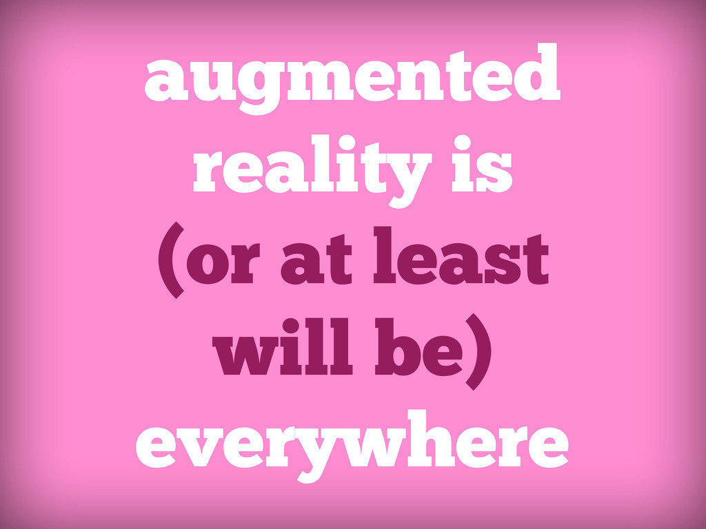 augumented reality is everywhere, or it will be...