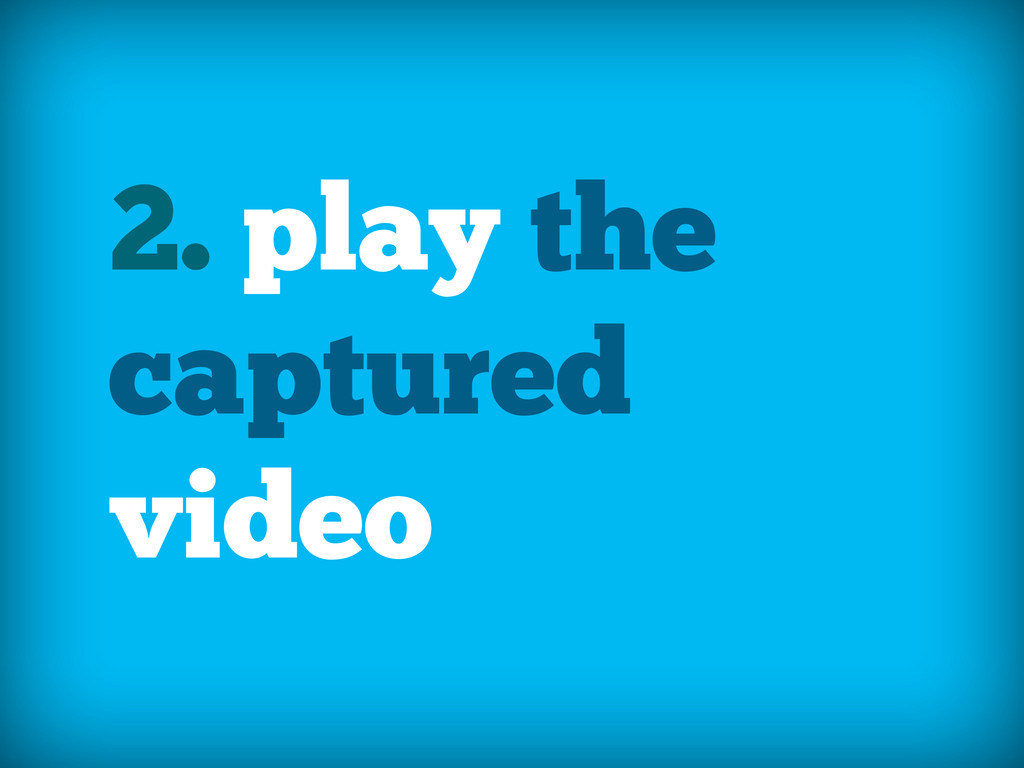 2. play the captured video