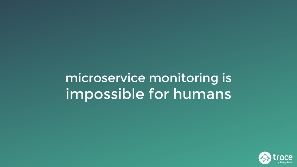 microservice monitoring is impossible for humans