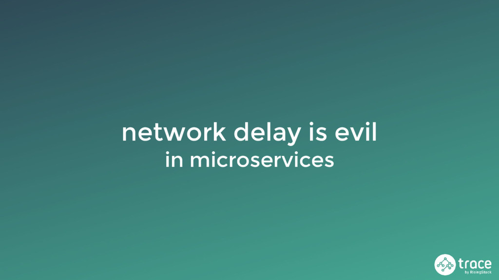 network delay is evil in microservices