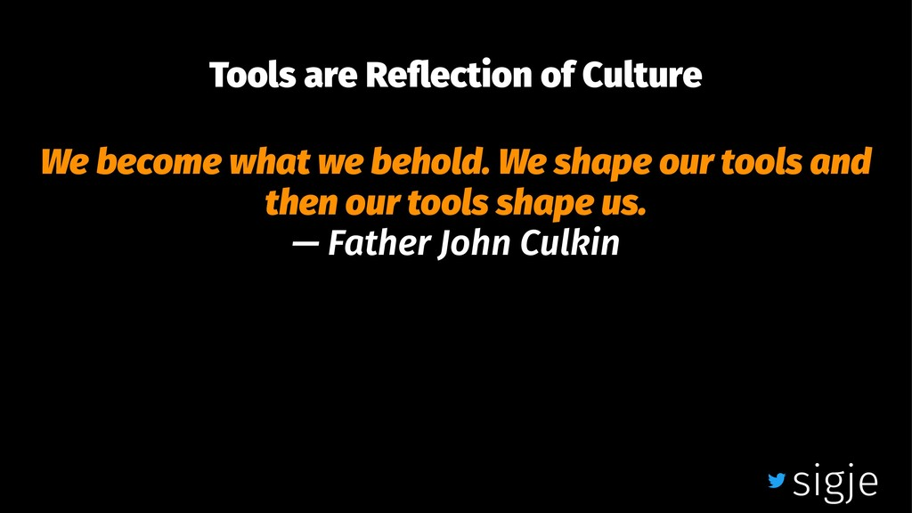 Tools are Reflection of Culture We become what w...