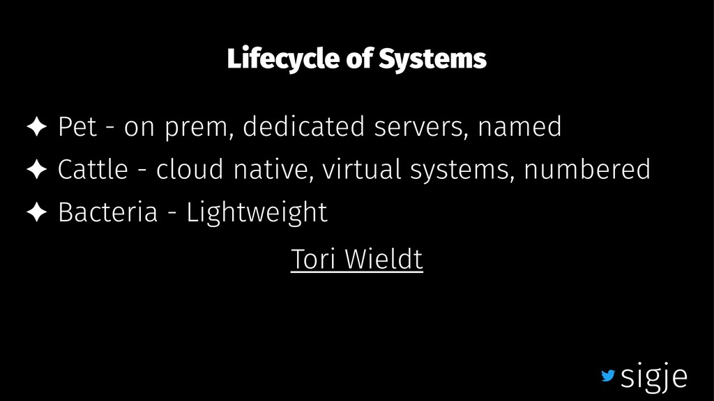 Lifecycle of Systems ✦ Pet - on prem, dedicated...