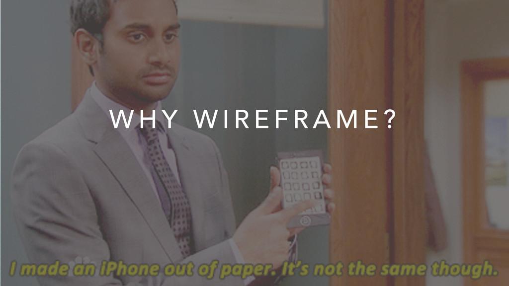 W H Y W I R E F R A M E ?
